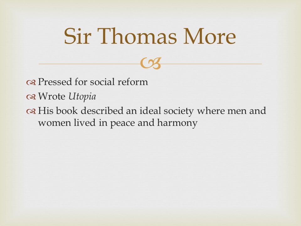   Pressed for social reform  Wrote Utopia  His book described an ideal society where men and women lived in peace and harmony Sir Thomas More