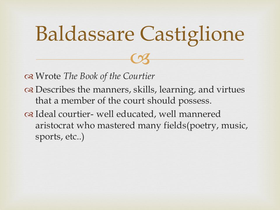   Wrote The Book of the Courtier  Describes the manners, skills, learning, and virtues that a member of the court should possess.  Ideal courtier-