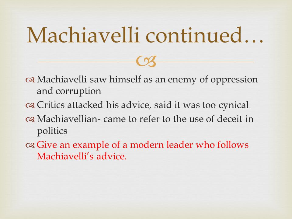   Machiavelli saw himself as an enemy of oppression and corruption  Critics attacked his advice, said it was too cynical  Machiavellian- came to refer to the use of deceit in politics  Give an example of a modern leader who follows Machiavelli's advice.