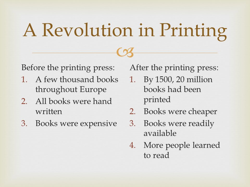  A Revolution in Printing Before the printing press: 1.A few thousand books throughout Europe 2.All books were hand written 3.Books were expensive After the printing press: 1.By 1500, 20 million books had been printed 2.Books were cheaper 3.Books were readily available 4.More people learned to read
