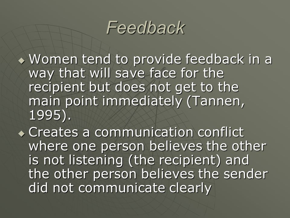 Feedback  Women tend to provide feedback in a way that will save face for the recipient but does not get to the main point immediately (Tannen, 1995)