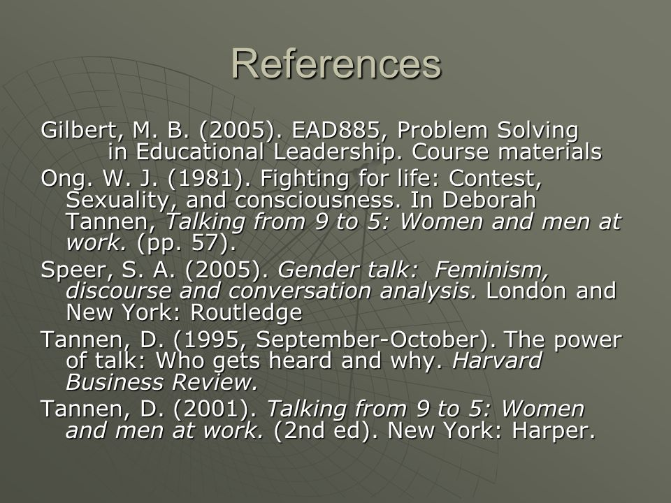 References Gilbert, M. B. (2005). EAD885, Problem Solving in Educational Leadership. Course materials Ong. W. J. (1981). Fighting for life: Contest, S