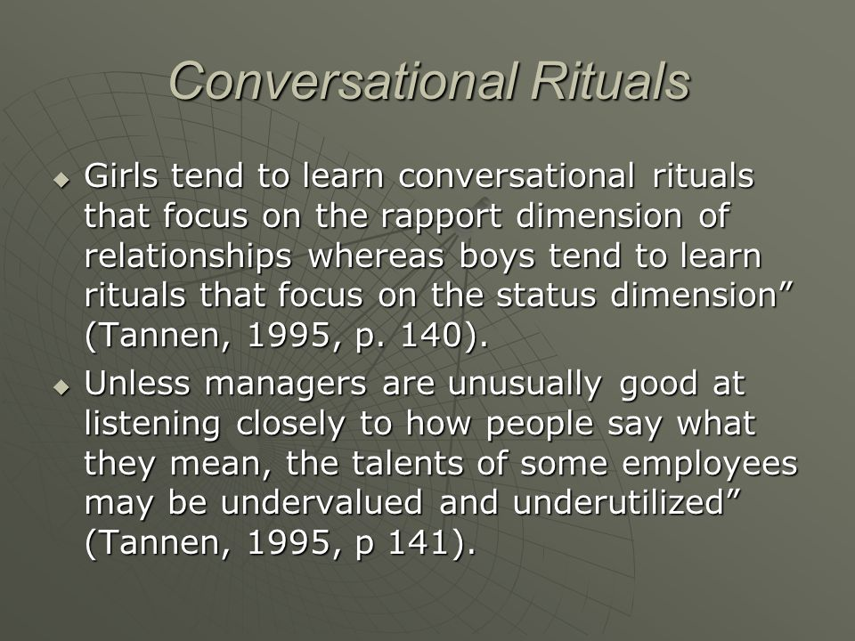 Conversational Rituals  Girls tend to learn conversational rituals that focus on the rapport dimension of relationships whereas boys tend to learn ri