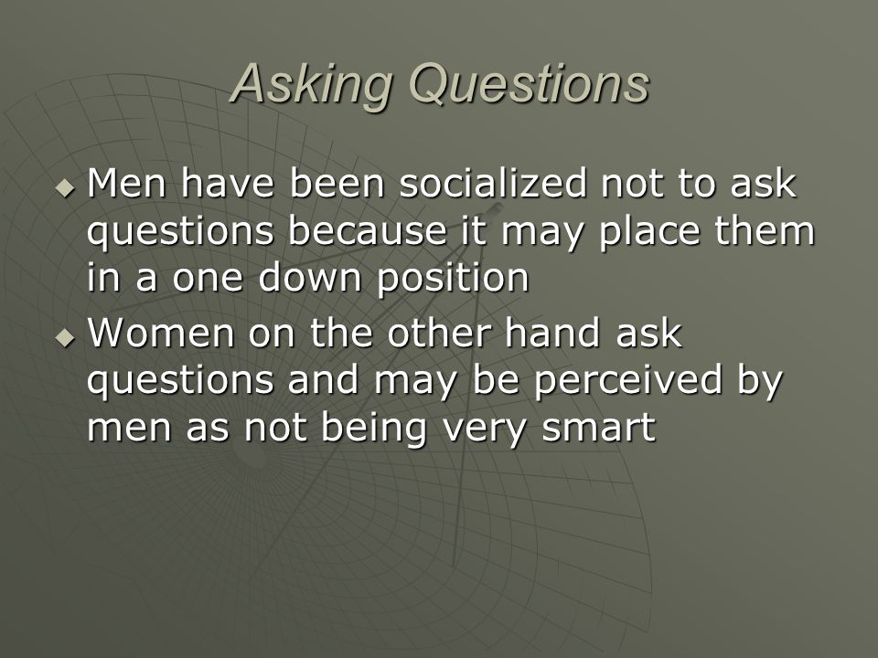 Asking Questions  Men have been socialized not to ask questions because it may place them in a one down position  Women on the other hand ask questi