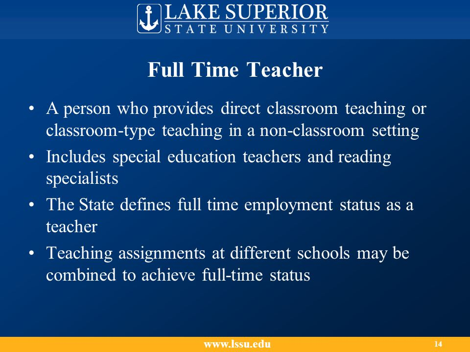 Full Time Teacher A person who provides direct classroom teaching or classroom-type teaching in a non-classroom setting Includes special education teachers and reading specialists The State defines full time employment status as a teacher Teaching assignments at different schools may be combined to achieve full-time status www.lssu.edu 14