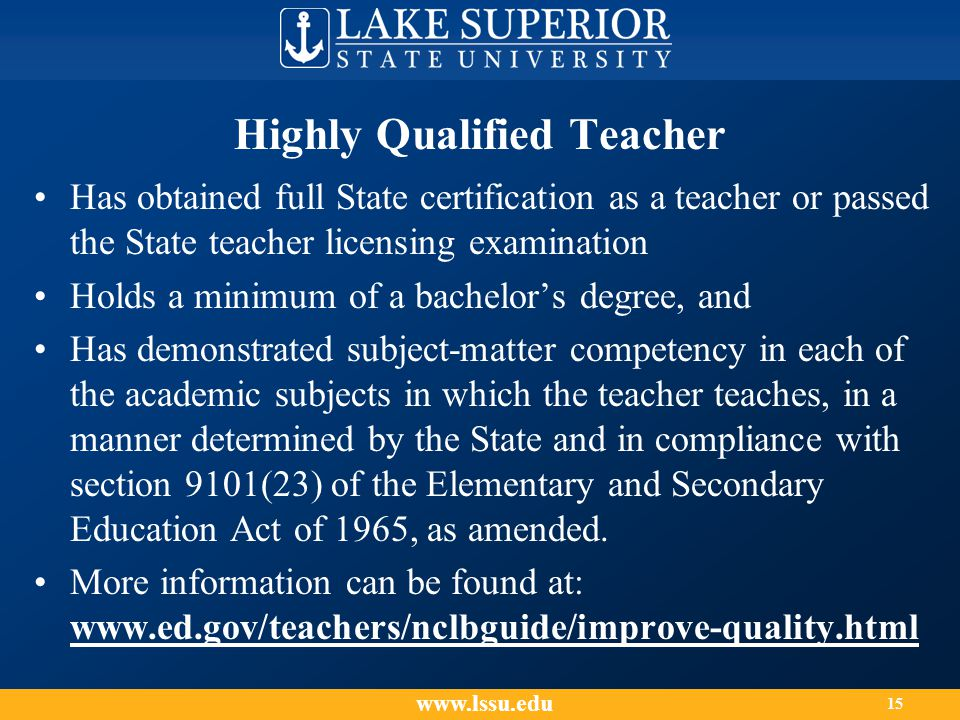Highly Qualified Teacher Has obtained full State certification as a teacher or passed the State teacher licensing examination Holds a minimum of a bachelor's degree, and Has demonstrated subject-matter competency in each of the academic subjects in which the teacher teaches, in a manner determined by the State and in compliance with section 9101(23) of the Elementary and Secondary Education Act of 1965, as amended.