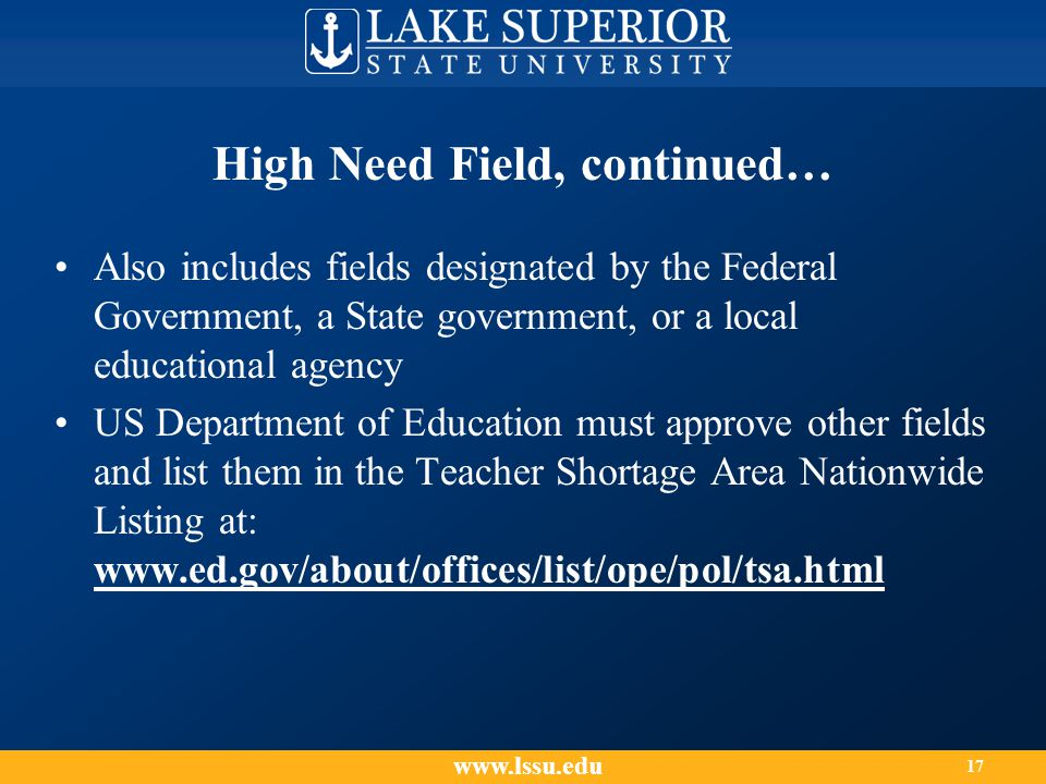 High Need Field, continued… Also includes fields designated by the Federal Government, a State government, or a local educational agency US Department of Education must approve other fields and list them in the Teacher Shortage Area Nationwide Listing at: www.ed.gov/about/offices/list/ope/pol/tsa.html www.lssu.edu 17