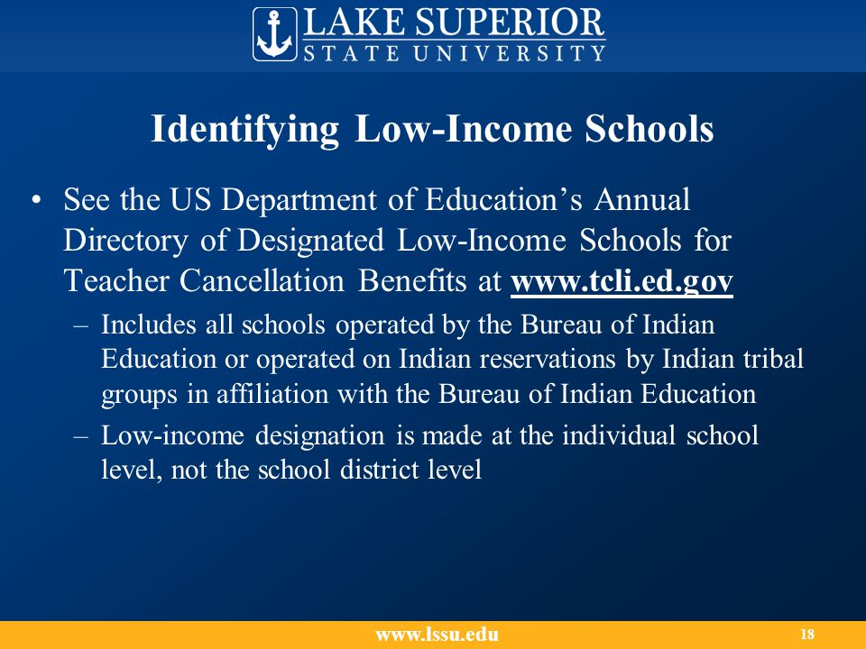 Identifying Low-Income Schools See the US Department of Education's Annual Directory of Designated Low-Income Schools for Teacher Cancellation Benefits at www.tcli.ed.gov –Includes all schools operated by the Bureau of Indian Education or operated on Indian reservations by Indian tribal groups in affiliation with the Bureau of Indian Education –Low-income designation is made at the individual school level, not the school district level www.lssu.edu 18