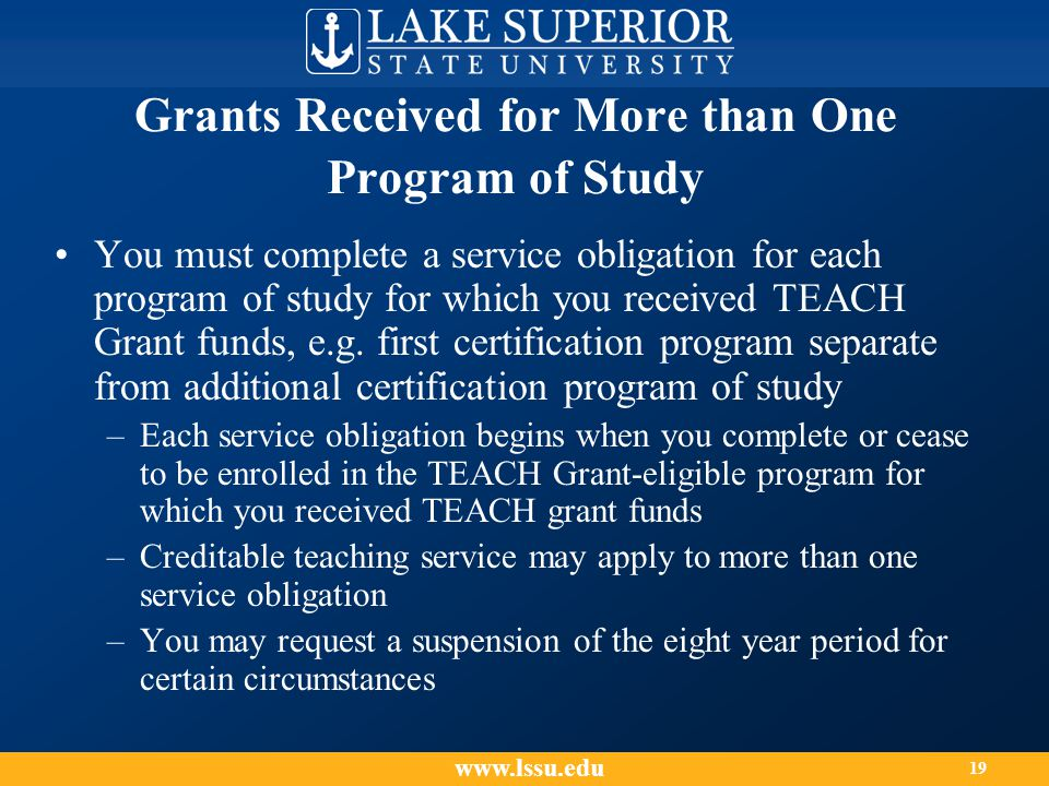 Grants Received for More than One Program of Study You must complete a service obligation for each program of study for which you received TEACH Grant funds, e.g.