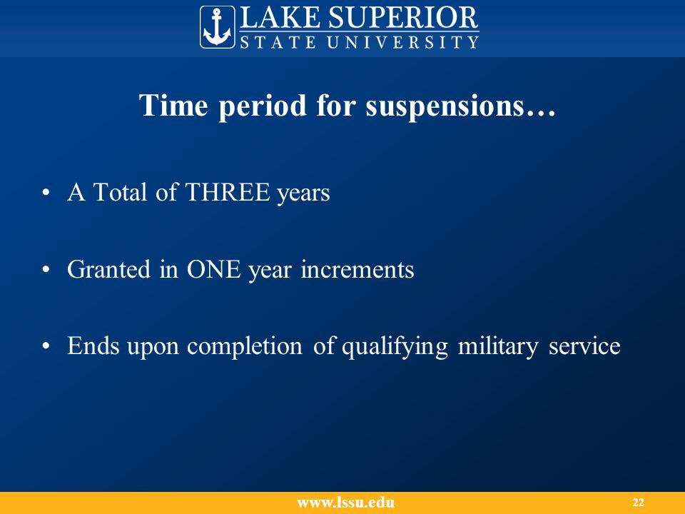 A Total of THREE years Granted in ONE year increments Ends upon completion of qualifying military service Time period for suspensions… www.lssu.edu 22
