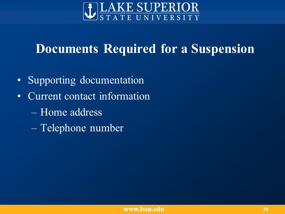 Documents Required for a Suspension Supporting documentation Current contact information –Home address –Telephone number www.lssu.edu 24