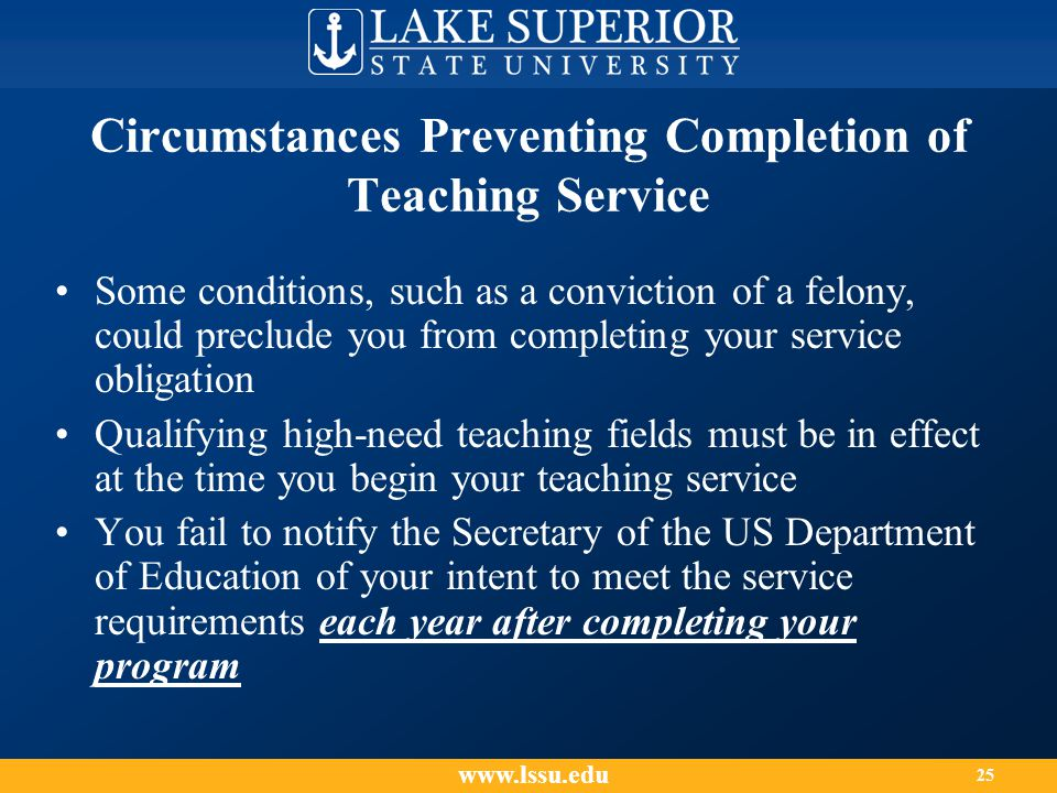 Circumstances Preventing Completion of Teaching Service Some conditions, such as a conviction of a felony, could preclude you from completing your service obligation Qualifying high-need teaching fields must be in effect at the time you begin your teaching service You fail to notify the Secretary of the US Department of Education of your intent to meet the service requirements each year after completing your program www.lssu.edu 25
