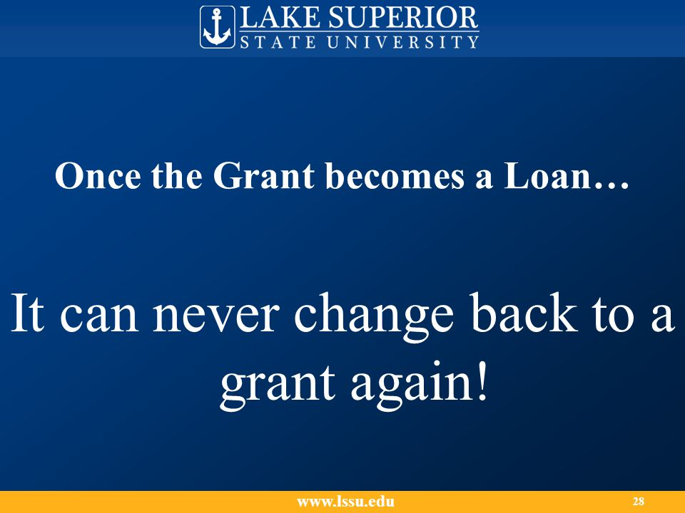 Once the Grant becomes a Loan… It can never change back to a grant again! www.lssu.edu 28