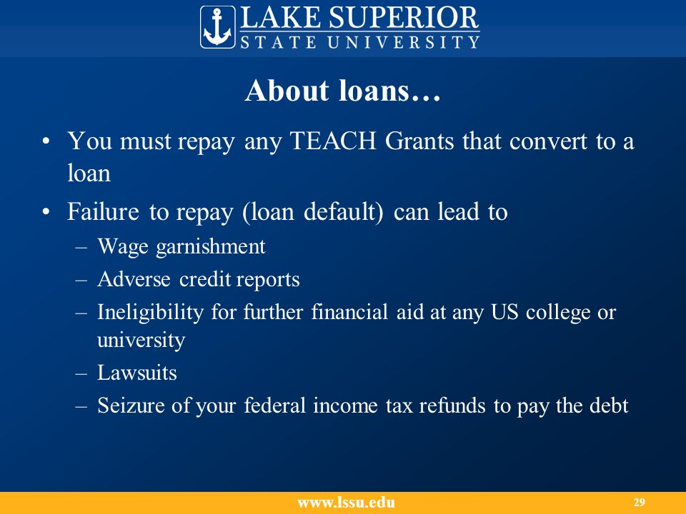 About loans… You must repay any TEACH Grants that convert to a loan Failure to repay (loan default) can lead to –Wage garnishment –Adverse credit reports –Ineligibility for further financial aid at any US college or university –Lawsuits –Seizure of your federal income tax refunds to pay the debt www.lssu.edu 29