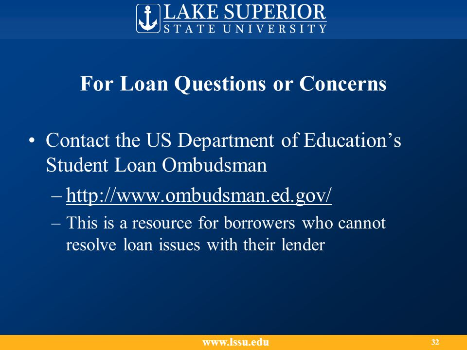 For Loan Questions or Concerns Contact the US Department of Education's Student Loan Ombudsman –http://www.ombudsman.ed.gov/ –This is a resource for borrowers who cannot resolve loan issues with their lender www.lssu.edu 32