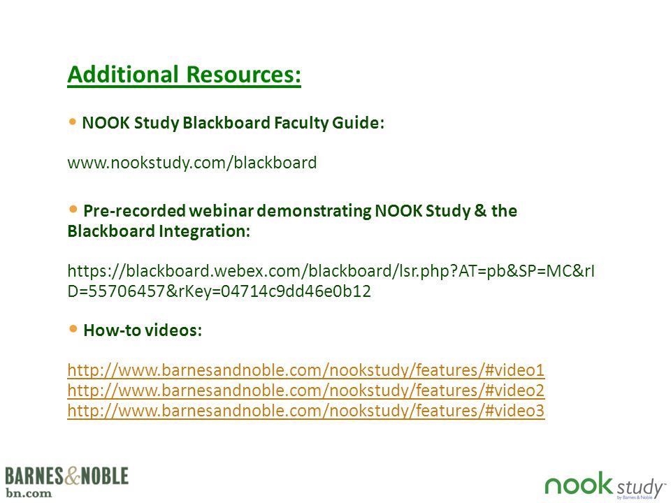 NOOK Study Blackboard Faculty Guide: www.nookstudy.com/blackboard Additional Resources: Pre-recorded webinar demonstrating NOOK Study & the Blackboard Integration: https://blackboard.webex.com/blackboard/lsr.php?AT=pb&SP=MC&rI D=55706457&rKey=04714c9dd46e0b12 How-to videos: http://www.barnesandnoble.com/nookstudy/features/#video1 http://www.barnesandnoble.com/nookstudy/features/#video2 http://www.barnesandnoble.com/nookstudy/features/#video3 http://www.barnesandnoble.com/nookstudy/features/#video1 http://www.barnesandnoble.com/nookstudy/features/#video2 http://www.barnesandnoble.com/nookstudy/features/#video3