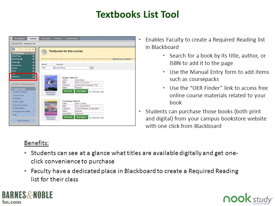 Link to NOOK Study Tool Benefits: Enhances interactivity of the Blackboard environment for students Reduces confusion for students about what the reading assignments are Can create links to both eTextbooks and all digital course content (lecture notes, PDF documents, handouts, etc) Faculty can create notes in Blackboard that link directly to a page in the eTextbook or supplemental materials for the class.