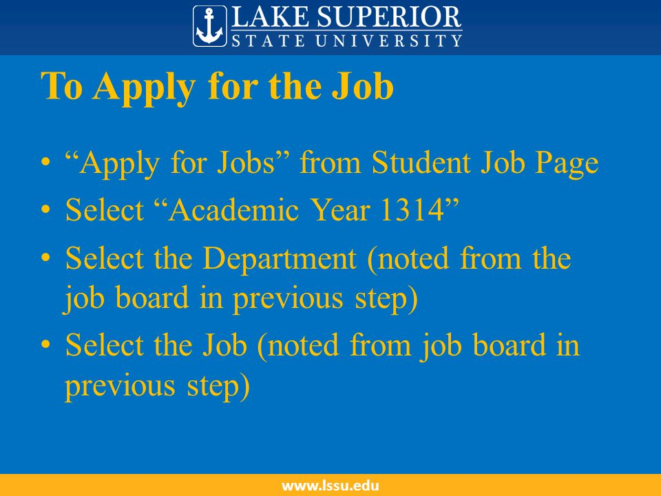 To Apply for the Job Apply for Jobs from Student Job Page Select Academic Year 1314 Select the Department (noted from the job board in previous step) Select the Job (noted from job board in previous step) www.lssu.edu