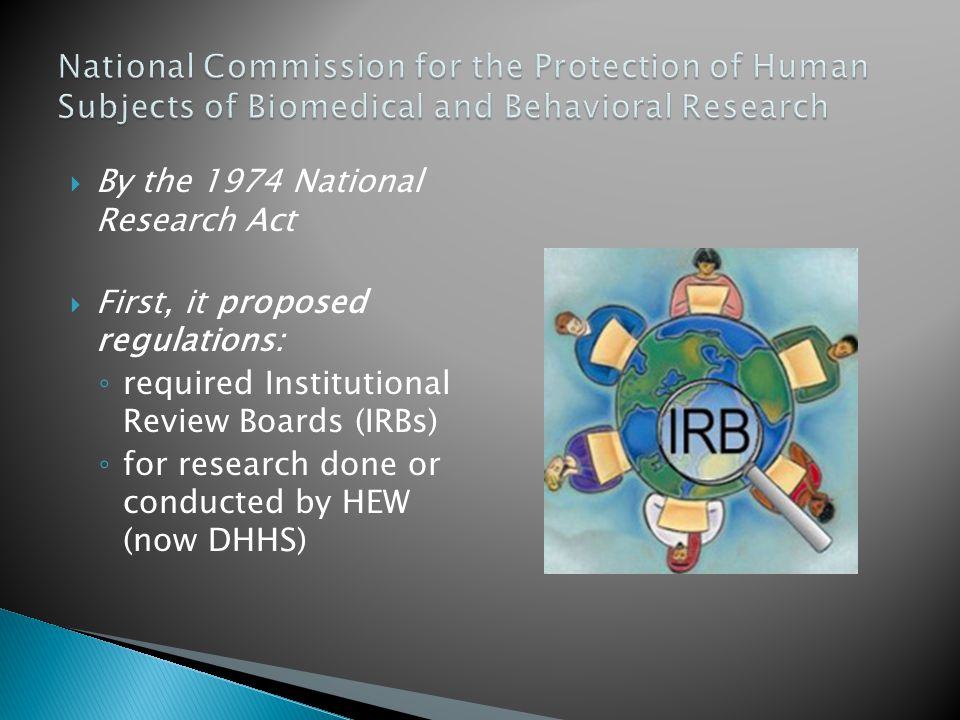  By the 1974 National Research Act  First, it proposed regulations: ◦ required Institutional Review Boards (IRBs) ◦ for research done or conducted by HEW (now DHHS)