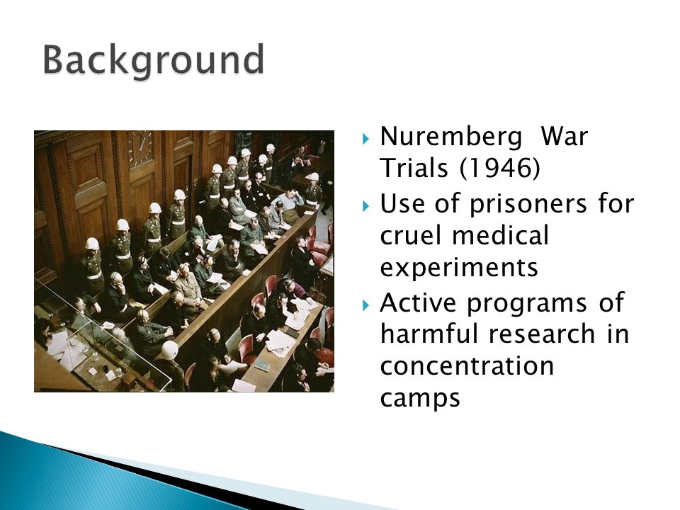  Nuremberg War Trials (1946)  Use of prisoners for cruel medical experiments  Active programs of harmful research in concentration camps