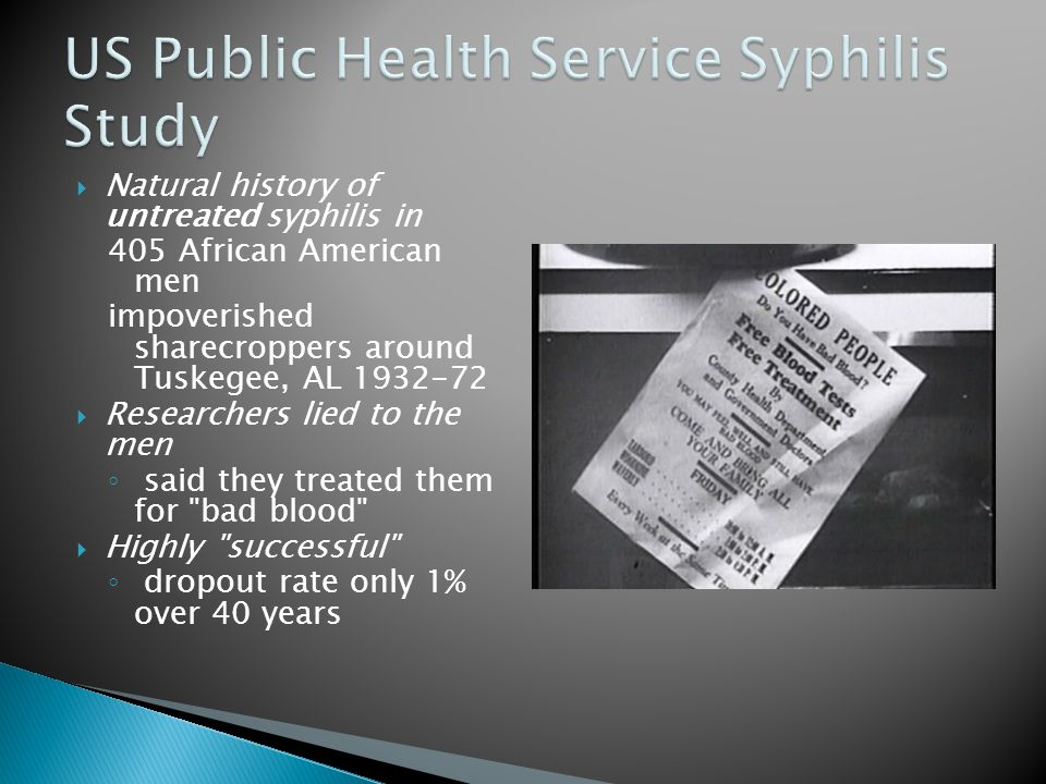  Natural history of untreated syphilis in 405 African American men impoverished sharecroppers around Tuskegee, AL 1932-72  Researchers lied to the men ◦ said they treated them for bad blood  Highly successful ◦ dropout rate only 1% over 40 years