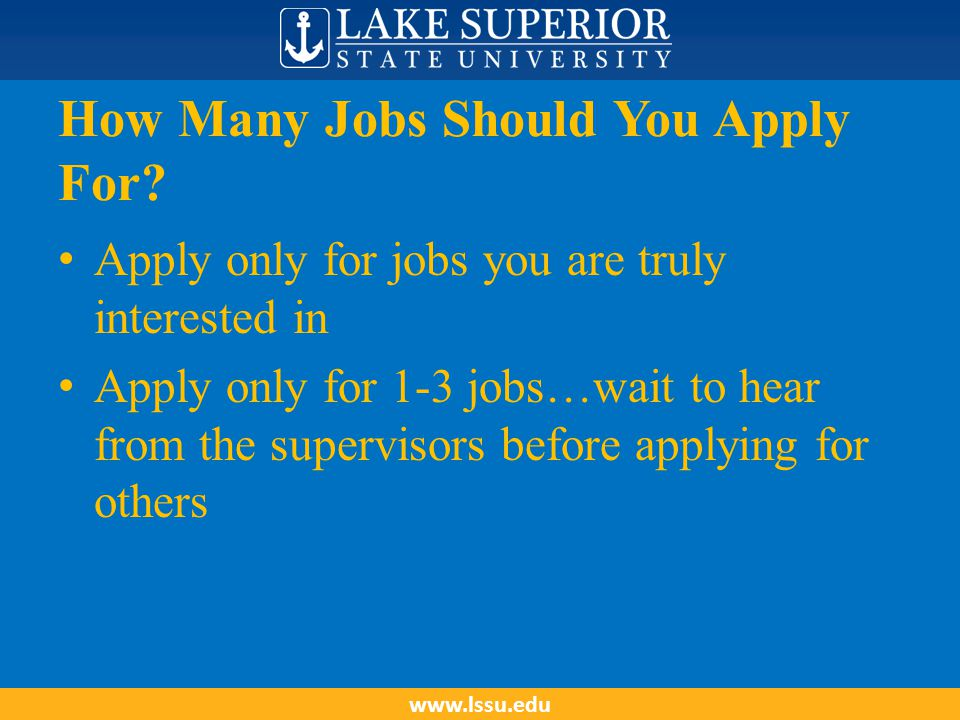 How Many Jobs Should You Apply For? Apply only for jobs you are truly interested in Apply only for 1-3 jobs…wait to hear from the supervisors before a