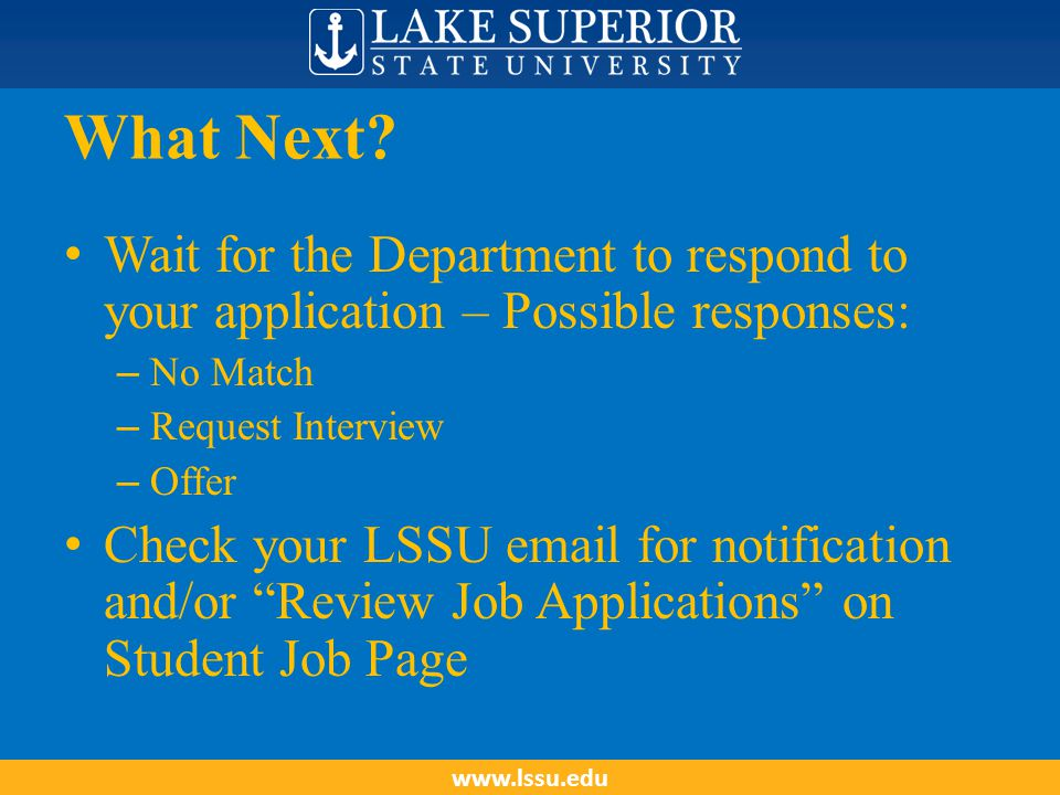 What Next? Wait for the Department to respond to your application – Possible responses: – No Match – Request Interview – Offer Check your LSSU email f