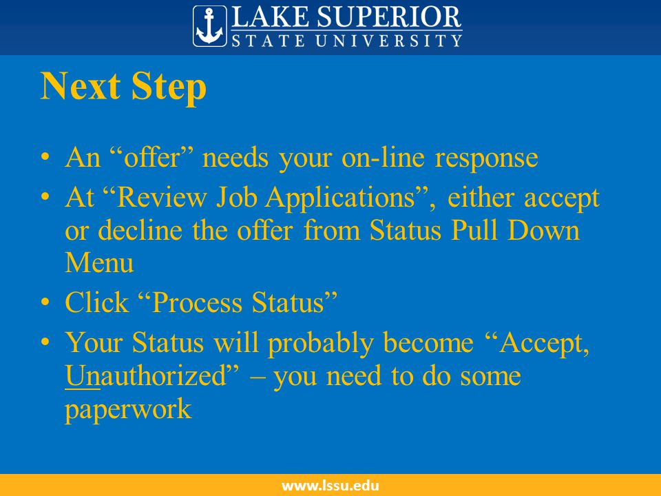 "Next Step An ""offer"" needs your on-line response At ""Review Job Applications"", either accept or decline the offer from Status Pull Down Menu Click ""Pr"