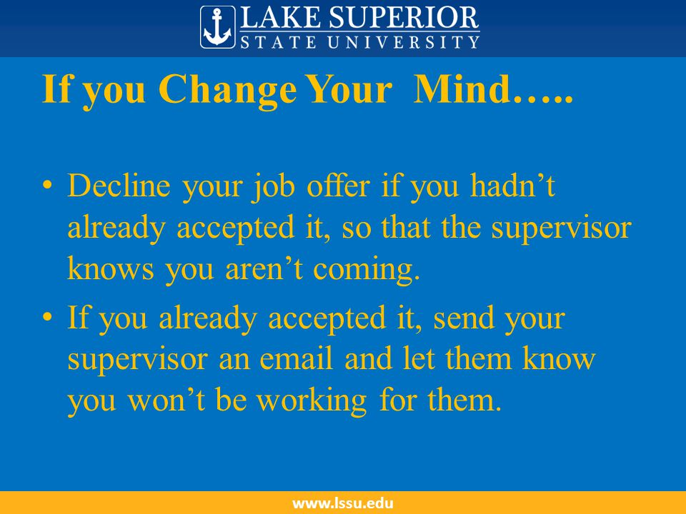 If you Change Your Mind….. Decline your job offer if you hadn't already accepted it, so that the supervisor knows you aren't coming. If you already ac