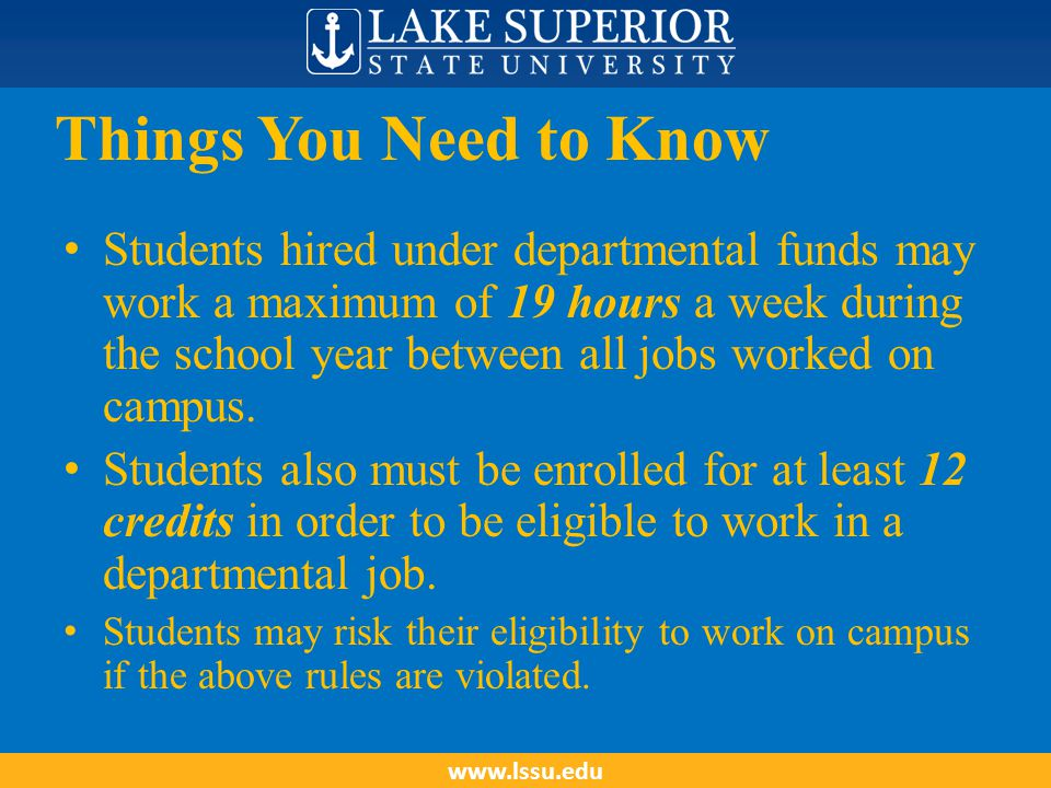 Things You Need to Know Students hired under departmental funds may work a maximum of 19 hours a week during the school year between all jobs worked o