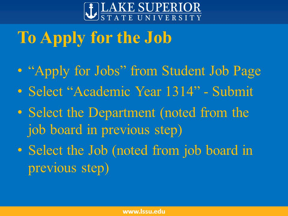 "To Apply for the Job ""Apply for Jobs"" from Student Job Page Select ""Academic Year 1314"" - Submit Select the Department (noted from the job board in pr"