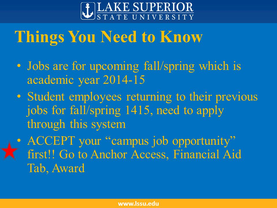 Things You Need to Know Jobs are for upcoming fall/spring which is academic year 2014-15 Student employees returning to their previous jobs for fall/spring 1415, need to apply through this system ACCEPT your campus job opportunity first!.