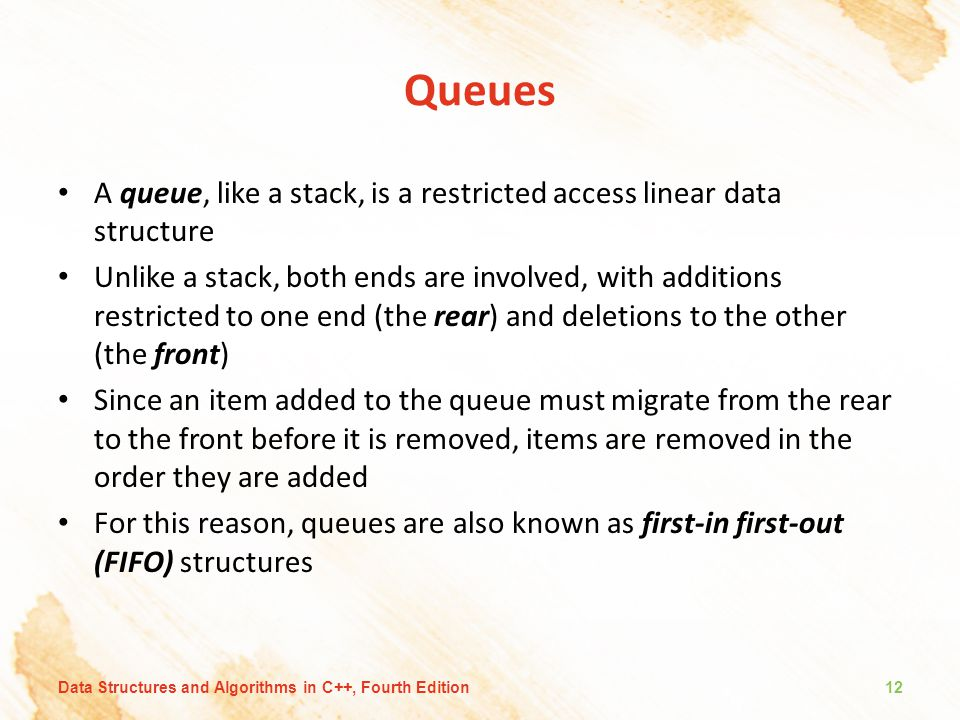 Queues A queue, like a stack, is a restricted access linear data structure Unlike a stack, both ends are involved, with additions restricted to one end (the rear) and deletions to the other (the front) Since an item added to the queue must migrate from the rear to the front before it is removed, items are removed in the order they are added For this reason, queues are also known as first-in first-out (FIFO) structures Data Structures and Algorithms in C++, Fourth Edition12