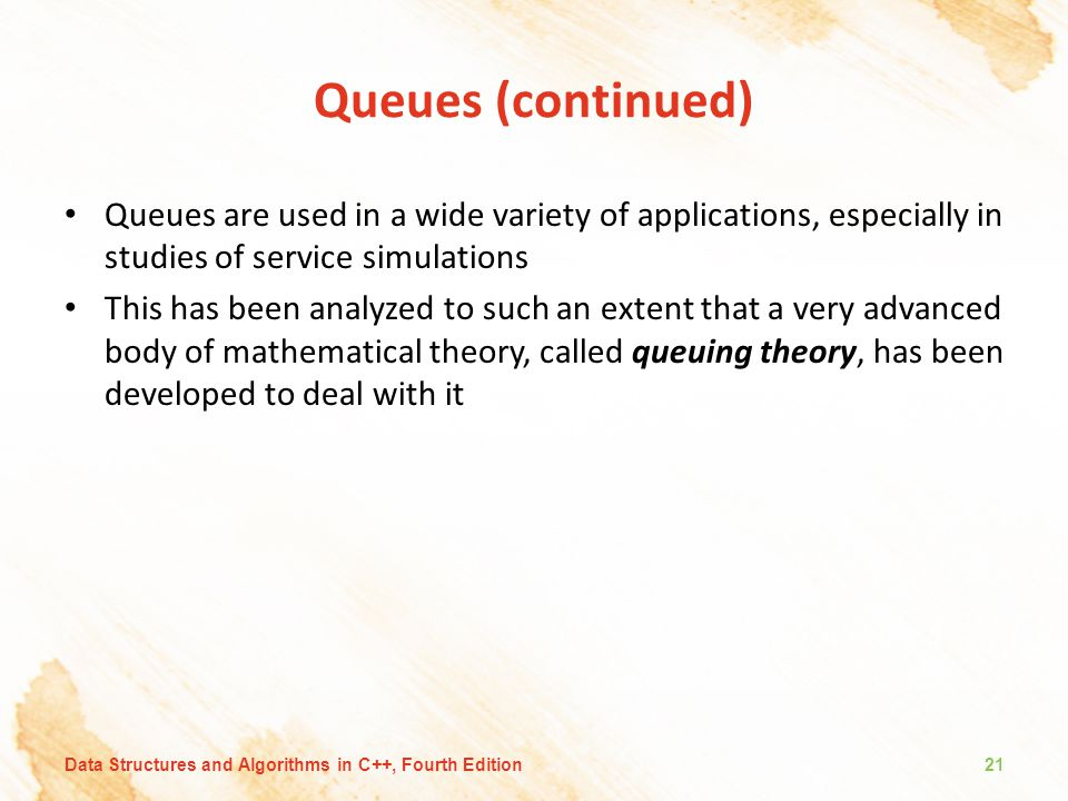 Queues (continued) Queues are used in a wide variety of applications, especially in studies of service simulations This has been analyzed to such an extent that a very advanced body of mathematical theory, called queuing theory, has been developed to deal with it Data Structures and Algorithms in C++, Fourth Edition21