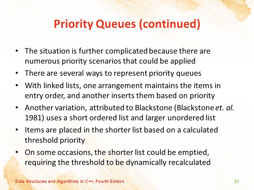 Priority Queues (continued) The situation is further complicated because there are numerous priority scenarios that could be applied There are several ways to represent priority queues With linked lists, one arrangement maintains the items in entry order, and another inserts them based on priority Another variation, attributed to Blackstone (Blackstone et.