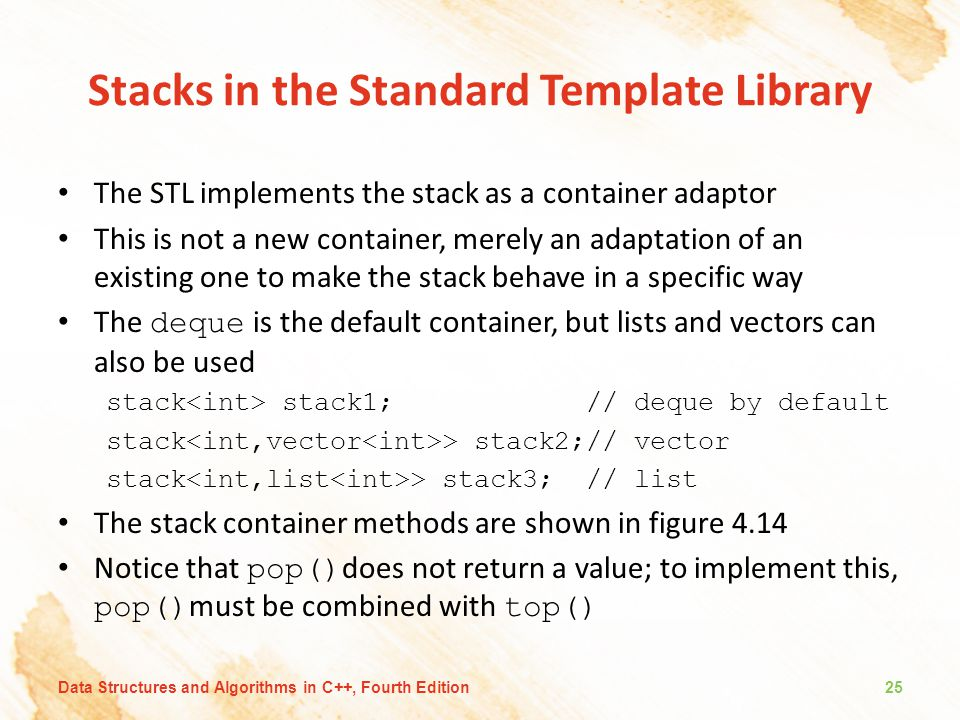 Stacks in the Standard Template Library The STL implements the stack as a container adaptor This is not a new container, merely an adaptation of an existing one to make the stack behave in a specific way The deque is the default container, but lists and vectors can also be used stack stack1; // deque by default stack > stack2;// vector stack > stack3; // list The stack container methods are shown in figure 4.14 Notice that pop() does not return a value; to implement this, pop() must be combined with top() 25Data Structures and Algorithms in C++, Fourth Edition