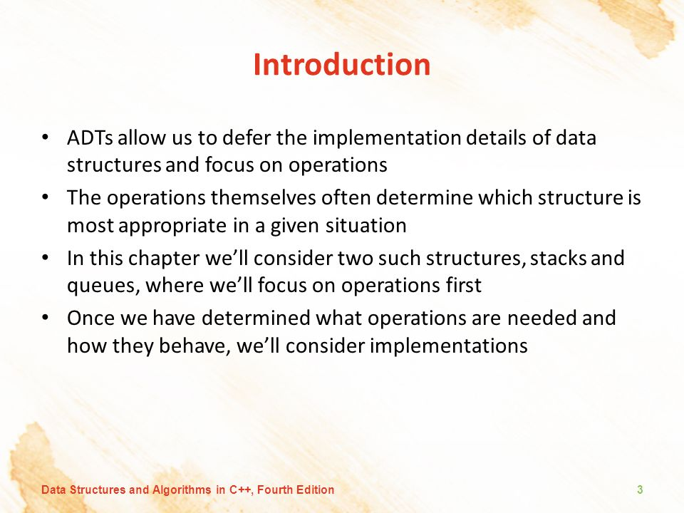Introduction ADTs allow us to defer the implementation details of data structures and focus on operations The operations themselves often determine which structure is most appropriate in a given situation In this chapter we'll consider two such structures, stacks and queues, where we'll focus on operations first Once we have determined what operations are needed and how they behave, we'll consider implementations 3Data Structures and Algorithms in C++, Fourth Edition