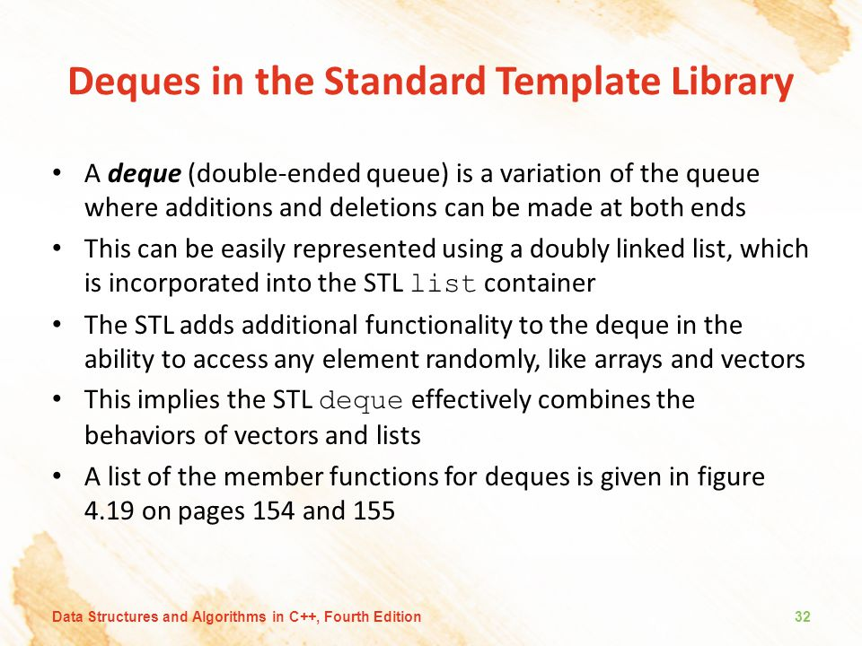Deques in the Standard Template Library A deque (double-ended queue) is a variation of the queue where additions and deletions can be made at both ends This can be easily represented using a doubly linked list, which is incorporated into the STL list container The STL adds additional functionality to the deque in the ability to access any element randomly, like arrays and vectors This implies the STL deque effectively combines the behaviors of vectors and lists A list of the member functions for deques is given in figure 4.19 on pages 154 and 155 Data Structures and Algorithms in C++, Fourth Edition32