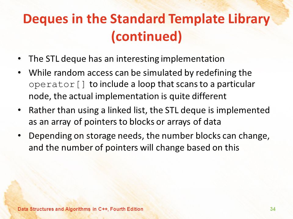 Deques in the Standard Template Library (continued) The STL deque has an interesting implementation While random access can be simulated by redefining the operator[] to include a loop that scans to a particular node, the actual implementation is quite different Rather than using a linked list, the STL deque is implemented as an array of pointers to blocks or arrays of data Depending on storage needs, the number blocks can change, and the number of pointers will change based on this Data Structures and Algorithms in C++, Fourth Edition34