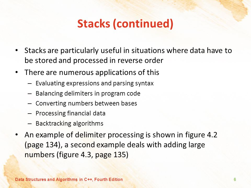 Stacks (continued) Stacks are particularly useful in situations where data have to be stored and processed in reverse order There are numerous applications of this – Evaluating expressions and parsing syntax – Balancing delimiters in program code – Converting numbers between bases – Processing financial data – Backtracking algorithms An example of delimiter processing is shown in figure 4.2 (page 134), a second example deals with adding large numbers (figure 4.3, page 135) Data Structures and Algorithms in C++, Fourth Edition6