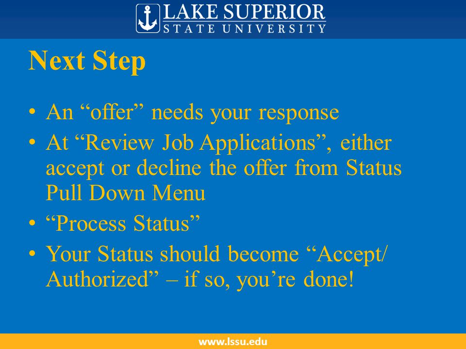 Next Step An offer needs your response At Review Job Applications , either accept or decline the offer from Status Pull Down Menu Process Status Your Status should become Accept/ Authorized – if so, you're done.