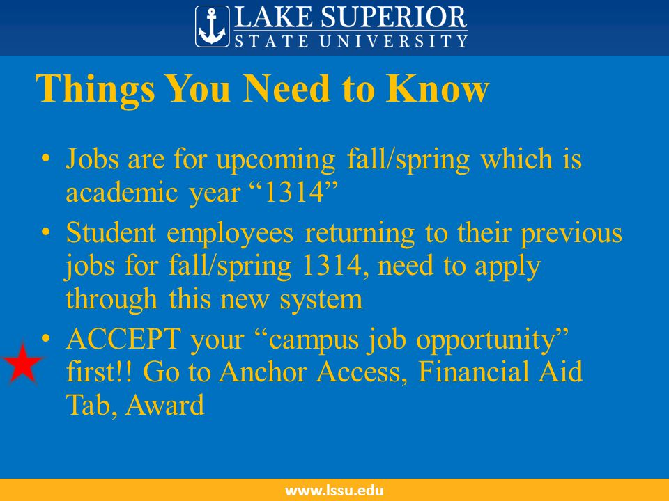 Things You Need to Know Jobs are for upcoming fall/spring which is academic year 1314 Student employees returning to their previous jobs for fall/spring 1314, need to apply through this new system ACCEPT your campus job opportunity first!.