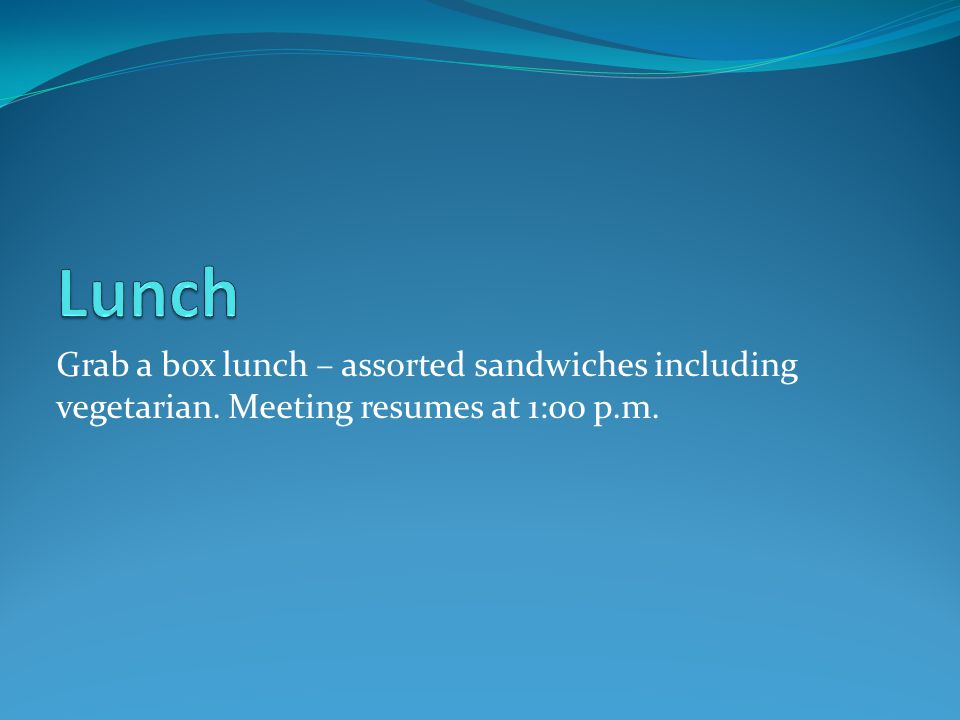 Grab a box lunch – assorted sandwiches including vegetarian. Meeting resumes at 1:00 p.m.