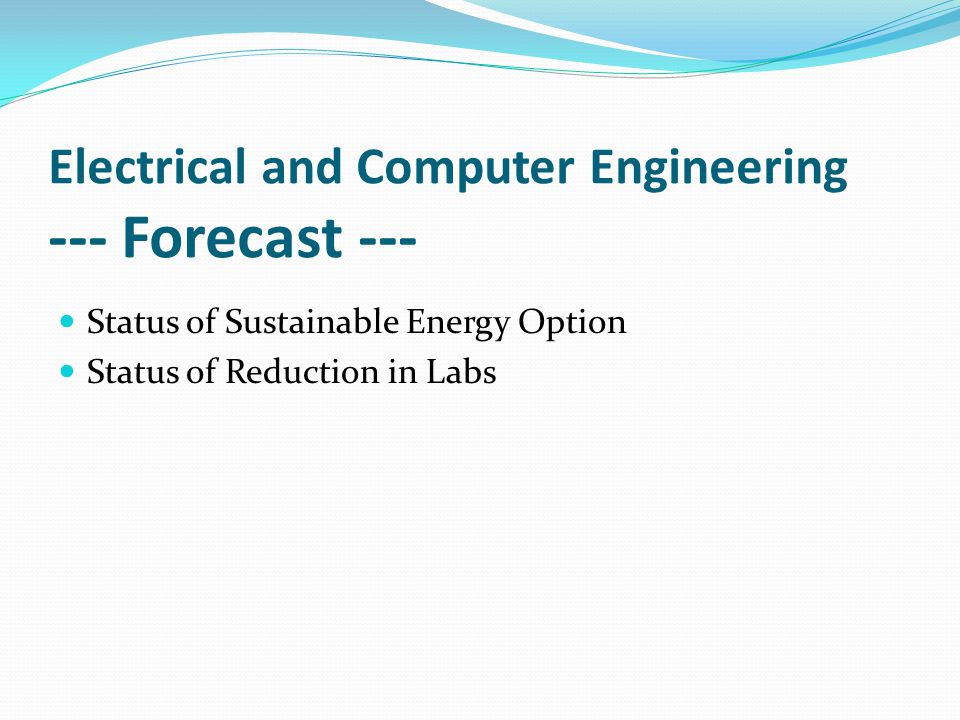 Electrical and Computer Engineering --- Forecast --- Status of Sustainable Energy Option Status of Reduction in Labs
