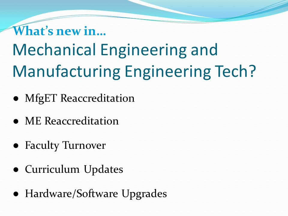 What's new in… ● MfgET Reaccreditation ● ME Reaccreditation ● Faculty Turnover ● Curriculum Updates ● Hardware/Software Upgrades Mechanical Engineering and Manufacturing Engineering Tech