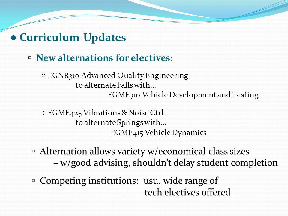 ● Curriculum Updates ▫ New alternations for electives: ○ EGNR310 Advanced Quality Engineering to alternate Falls with… EGME310 Vehicle Development and Testing ○ EGME425 Vibrations & Noise Ctrl to alternate Springs with… EGME415 Vehicle Dynamics ▫ Alternation allows variety w/economical class sizes – w/good advising, shouldn't delay student completion ▫ Competing institutions: usu.