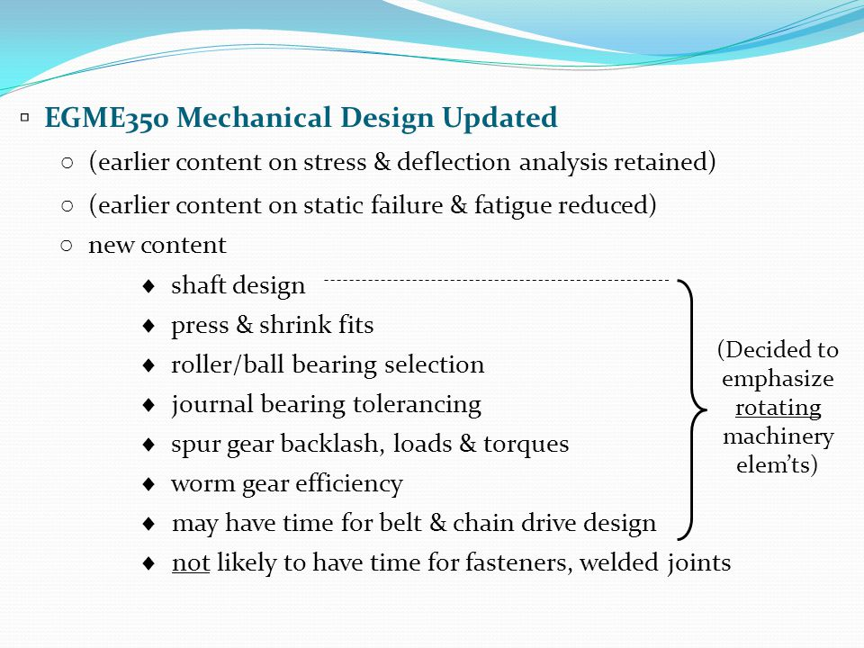 ▫ EGME350 Mechanical Design Updated ○ (earlier content on stress & deflection analysis retained) ○ (earlier content on static failure & fatigue reduced) ○ new content  shaft design  press & shrink fits  roller/ball bearing selection  journal bearing tolerancing  spur gear backlash, loads & torques  worm gear efficiency  may have time for belt & chain drive design  not likely to have time for fasteners, welded joints (Decided to emphasize rotating machinery elem'ts)