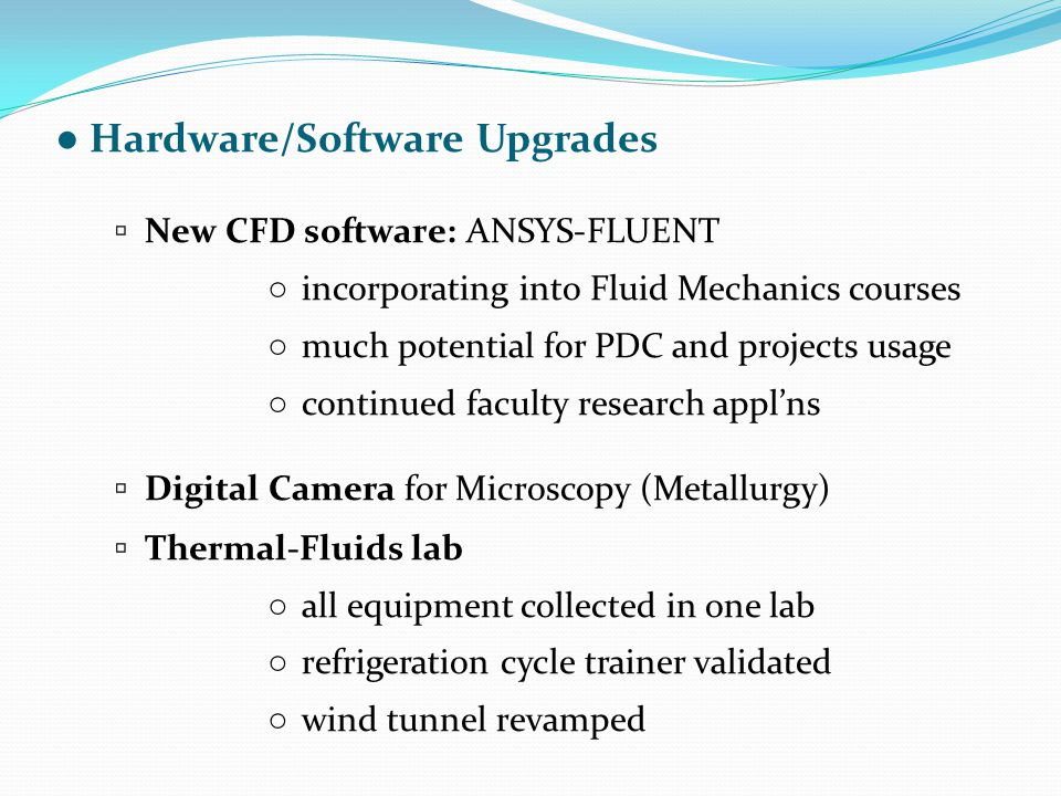 ● Hardware/Software Upgrades ▫ New CFD software: ANSYS-FLUENT ○ incorporating into Fluid Mechanics courses ○ much potential for PDC and projects usage ○ continued faculty research appl'ns ▫ Digital Camera for Microscopy (Metallurgy) ▫ Thermal-Fluids lab ○ all equipment collected in one lab ○ refrigeration cycle trainer validated ○ wind tunnel revamped