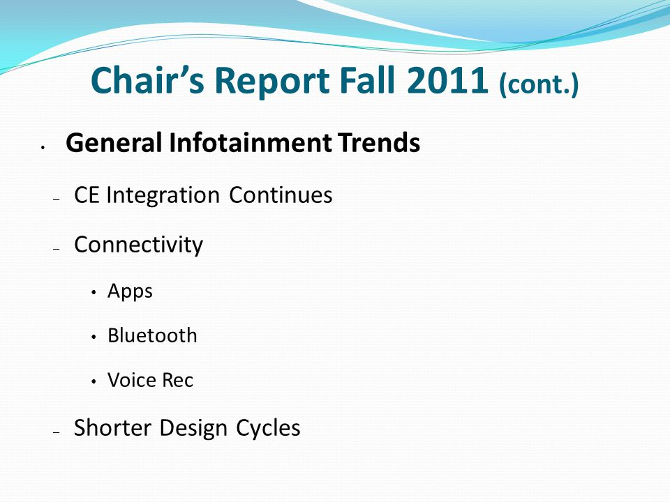 Chair's Report Fall 2011 (cont.) General Infotainment Trends – CE Integration Continues – Connectivity Apps Bluetooth Voice Rec – Shorter Design Cycles
