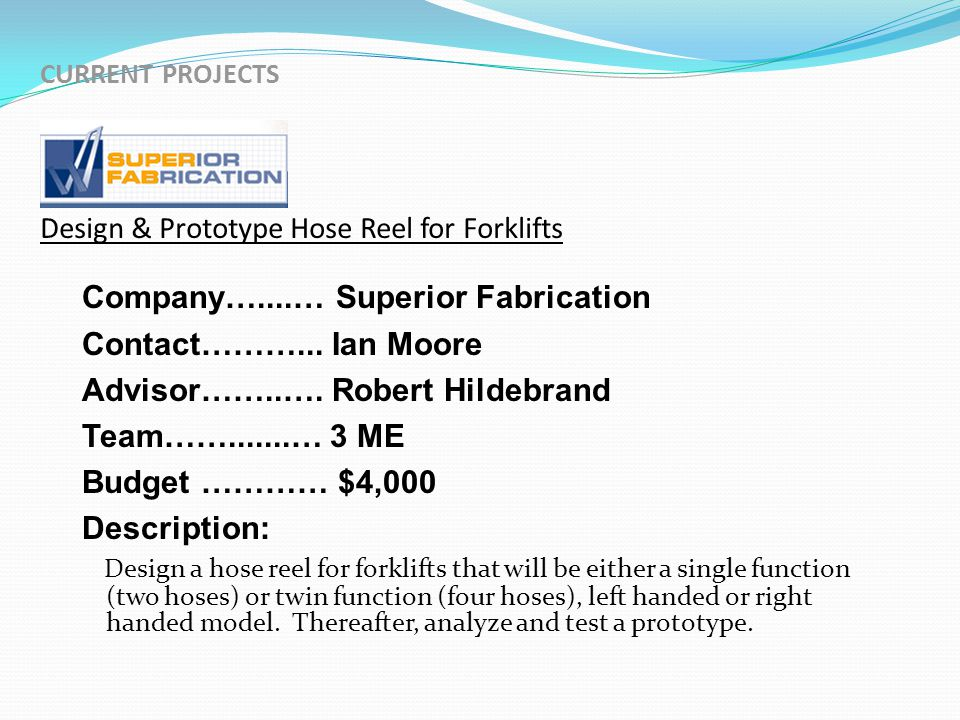 CURRENT PROJECTS Design & Prototype Hose Reel for Forklifts Company…....… Superior Fabrication Contact………...